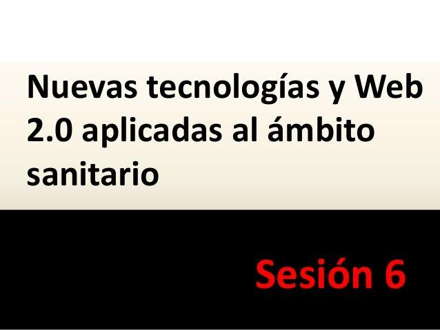 Nuevas tecnologías y Web 2.0 aplicadas al ámbito sanitario Sesión 6