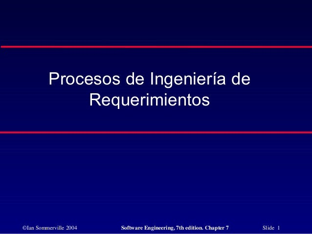 ©Ian Sommerville 2004 Software Engineering, 7th edition. Chapter 7 Slide 1 Procesos de Ingeniería de Requerimientos