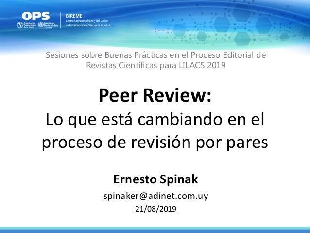 Peer Review: Lo que está cambiando en el proceso de revisión por pares Ernesto Spinak spinaker@adinet.com.uy 21/08/2019 Se...