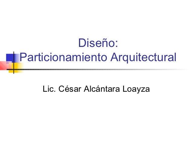 Diseño:Particionamiento Arquitectural    Lic. César Alcántara Loayza