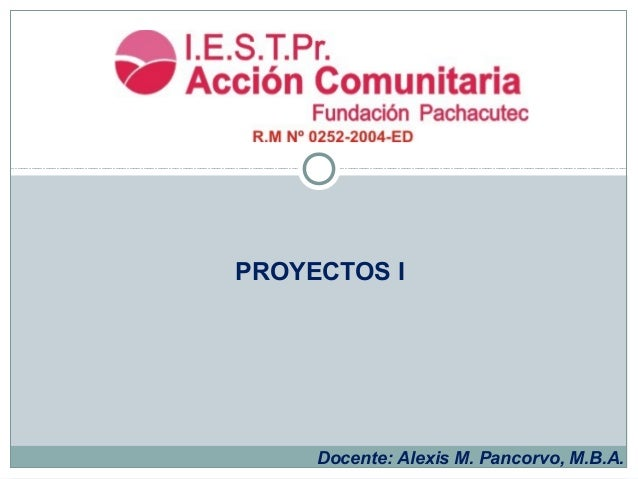 Docente: Alexis M. Pancorvo, M.B.A. PROYECTOS I
