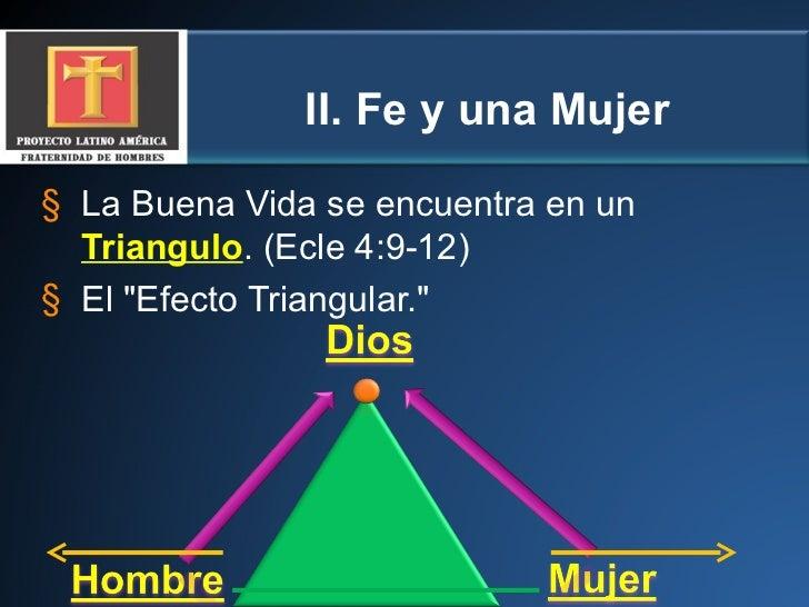 II.  Fe y una Mujer <ul><li>La Buena Vida se encuentra en un  Triangulo . (Ecle 4:9-12) </li></ul><ul><li>El &quot;Efecto ...
