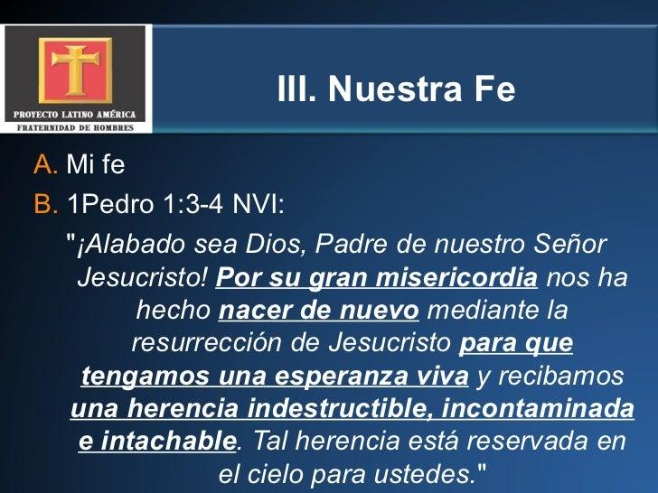 III.  Nuestra Fe <ul><li>Mi fe  </li></ul><ul><li>1Pedro 1:3-4 NVI:  </li></ul><ul><li>&quot; ¡Alabado sea Dios, Padre de ...