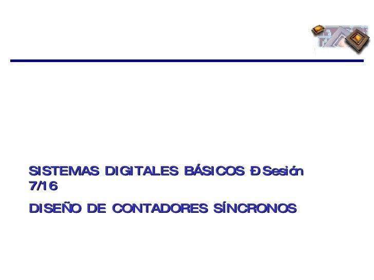 SISTEMAS DIGITALES BÁSICOS – Sesión 7/16 DISEÑO DE CONTADORES SÍNCRONOS