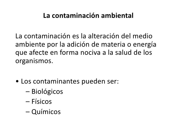 La contaminación ambiental  La contaminación es la alteración del medio ambiente por la adición de materia o energía que a...