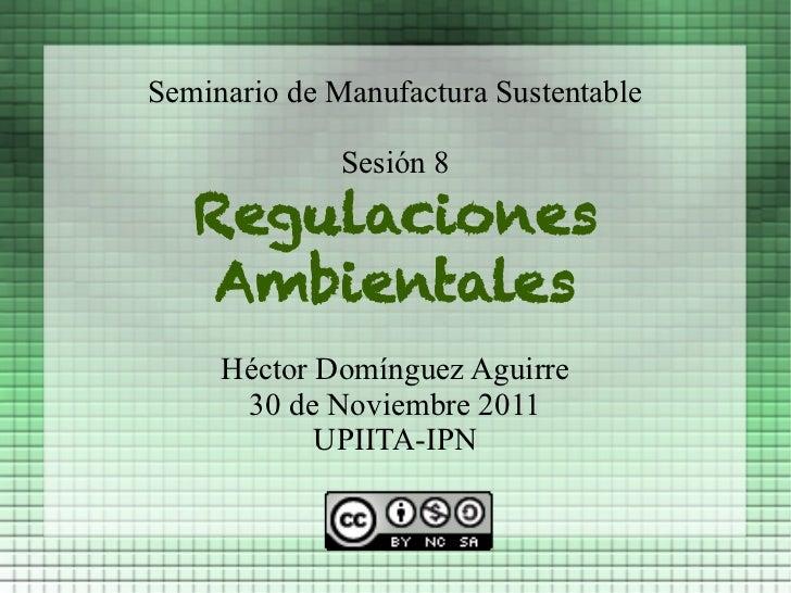 Seminario de Manufactura Sustentable              Sesión 8   Regulaciones    Ambientales     Héctor Domínguez Aguirre     ...