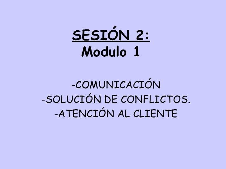 SESIÓN 2: Modulo 1 <ul><li>COMUNICACIÓN </li></ul><ul><li>SOLUCIÓN DE CONFLICTOS. </li></ul><ul><li>ATENCIÓN AL CLIENTE </...