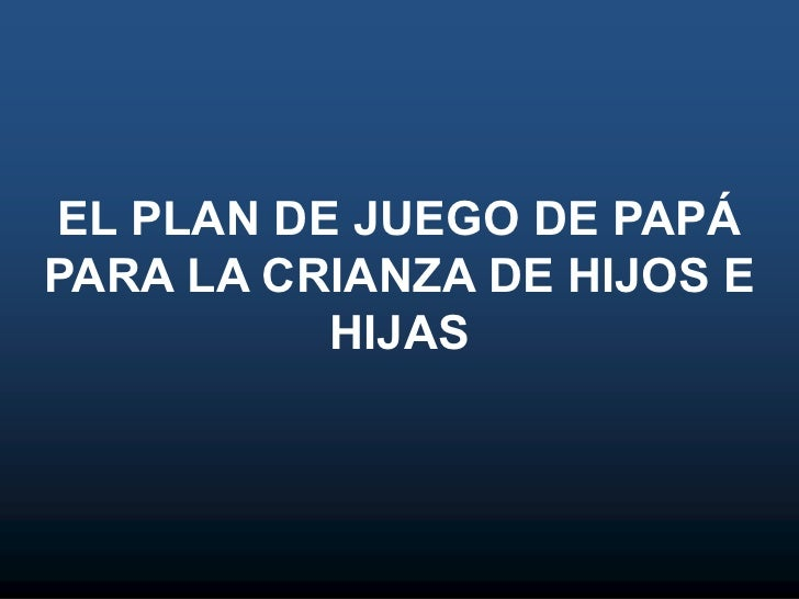 EL PLAN DE JUEGO DE PAPÁ PARA LA CRIANZA DE HIJOS E HIJAS