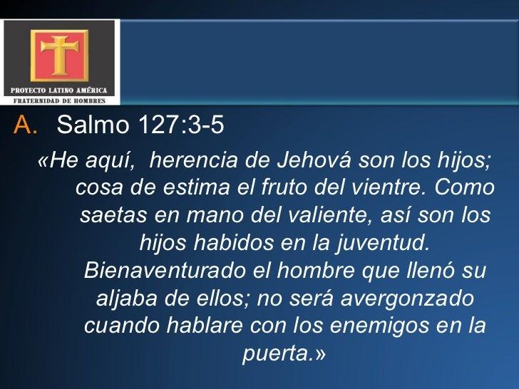 <ul><li>Salmo 127:3-5   </li></ul><ul><li>«He aquí,  herencia de Jehová son los hijos; cosa de estima el fruto del vientre...