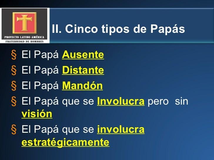 II. Cinco tipos de Papás <ul><li>El Papá   Ausente </li></ul><ul><li>El Papá   Distante </li></ul><ul><li>El Papá   Mandón...
