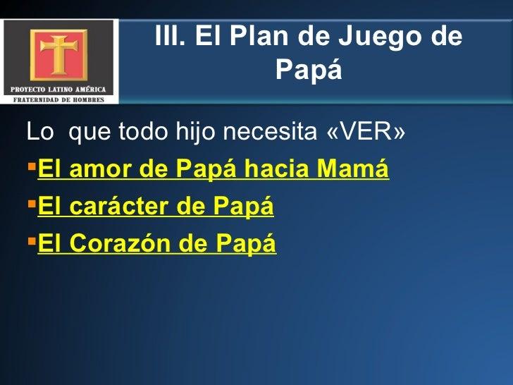 III. El Plan de Juego de Papá <ul><li>Lo  que todo hijo necesita «VER» </li></ul><ul><li>El amor de Papá hacia Mamá </li><...
