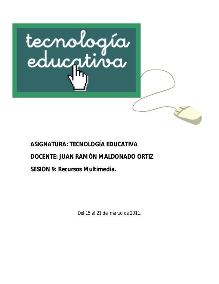 ASIGNATURA: TECNOLOGÍA EDUCATIVADOCENTE: JUAN RAMÓN MALDONADO ORTIZSESIÓN 9: Recursos Multimedia.                Del 15 al...
