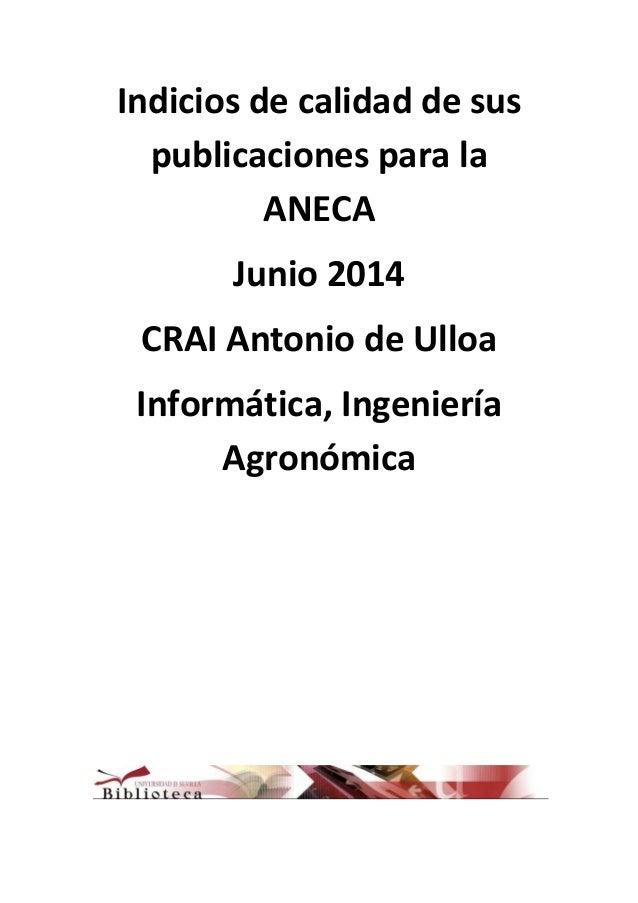 Indicios de calidad de sus publicaciones para la ANECA Junio 2014 CRAI Antonio de Ulloa Informática, Ingeniería Agronómica