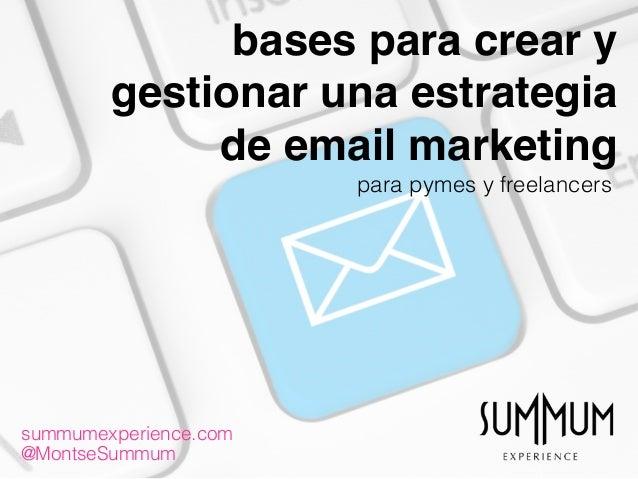bases para crear y gestionar una estrategia de email marketing summumexperience.com @MontseSummum para pymes y freelancers
