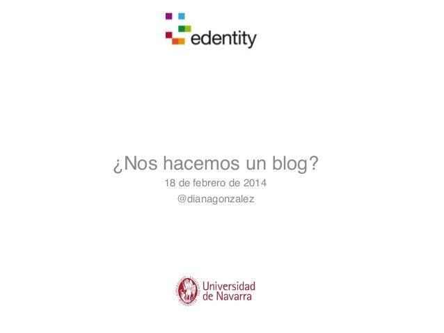 ¿Nos hacemos un blog? 18 de febrero de 2014 @dianagonzalez