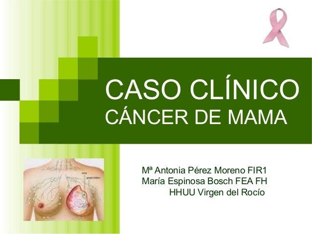CASO CLÍNICO CÁNCER DE MAMA Mª Antonia Pérez Moreno FIR1 María Espinosa Bosch FEA FH HHUU Virgen del Rocío