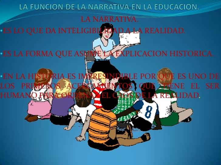 LA FUNCION DE LA NARRATIVA EN LA EDUCACION.<br />LA NARRATIVA.<br /><ul><li>ES LO QUE DA INTELIGIBILIDAD A LA REALIDAD.