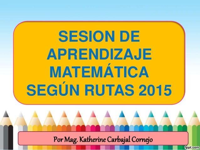 SESION DE APRENDIZAJE MATEMÁTICA SEGÚN RUTAS 2015 Por Mag. Katherine Carbajal Cornejo