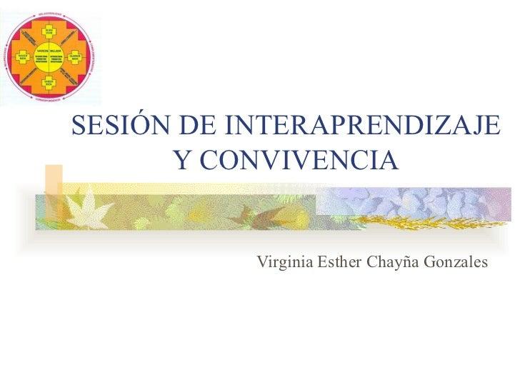 SESIÓN DE INTERAPRENDIZAJE      Y CONVIVENCIA           Virginia Esther Chayña Gonzales