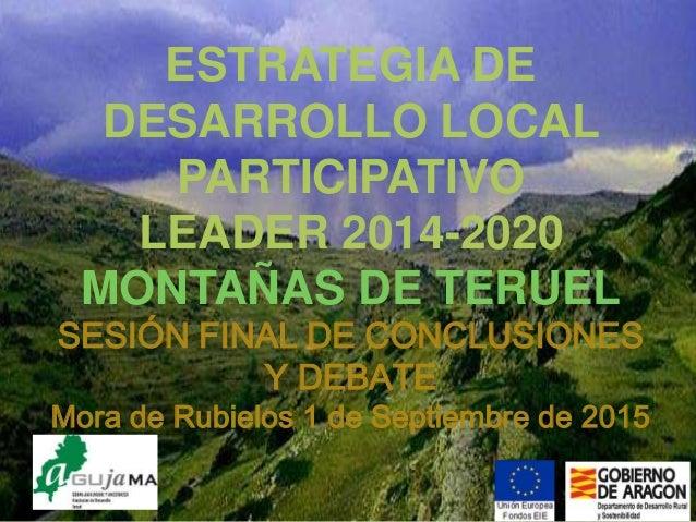 AGUJAMA. PDR 2014-2020 ESTRATEGIA DE DESARROLLO LOCAL PARTICIPATIVO LEADER 2014-2020 MONTAÑAS DE TERUEL SESIÓN FINAL DE CO...