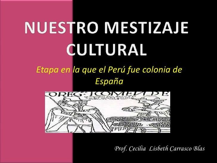 NUESTRO MESTIZAJE CULTURAL<br />Etapa en la que el Perú fue colonia de España<br />Prof. Cecilia  Lisbeth Carrasco Blas<br />
