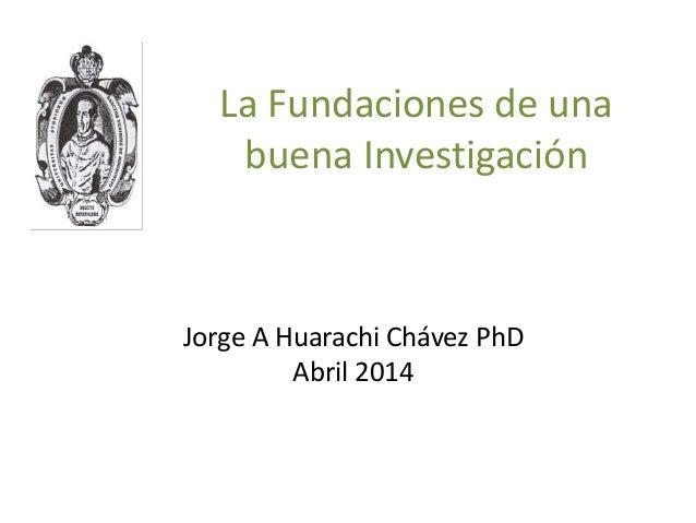 La Fundaciones de una buena Investigación Jorge A Huarachi Chávez PhD Abril 2014