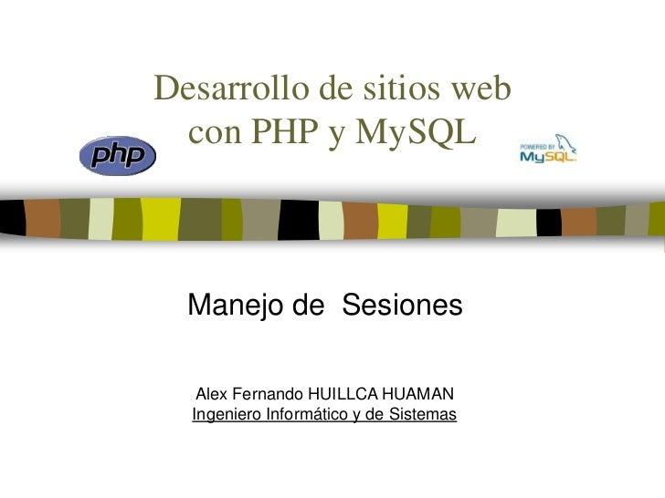 Desarrollo de sitios webcon PHP y MySQL<br />Manejo de  Sesiones<br />Alex Fernando HUILLCA HUAMAN<br />Ingeniero Informát...