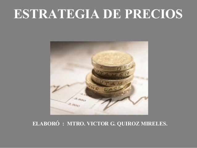 ESTRATEGIA DE PRECIOS ELABORÓ : MTRO. VICTOR G. QUIROZ MIRELES.