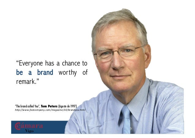"""""""Everyone has a chance to be a brand worthy of remark.""""""""The brand called You"""", Tom Peters (Agosto de 1997)h""""p://www.fastco..."""