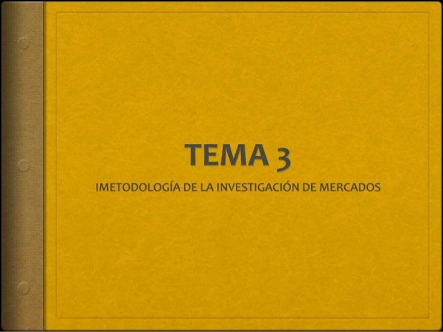 TEMA 3. METODOLOGÍA DE LA INVESTIGACIÓN DE MERCADOS 3. Metodología de la investigación de mercados 3.1. Objetivo 3.2. Inve...
