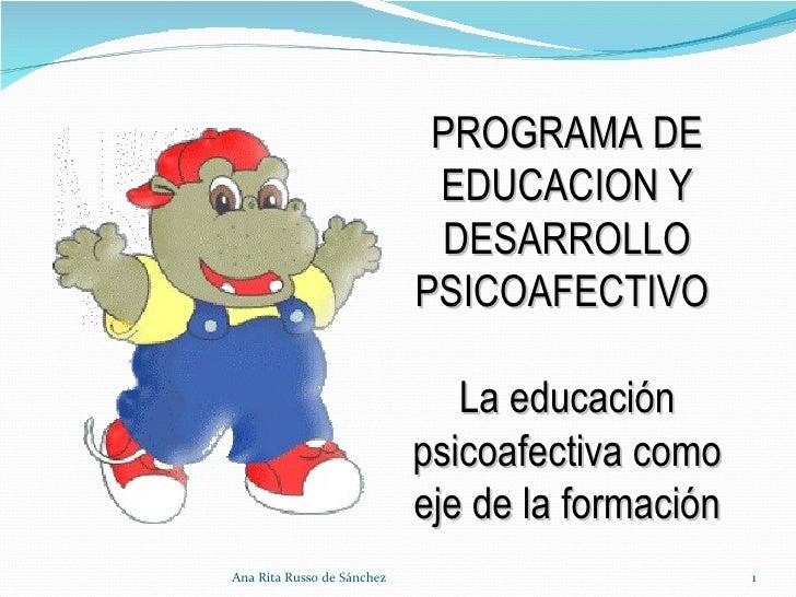 Ana Rita Russo de Sánchez PROGRAMA DE EDUCACION Y DESARROLLO PSICOAFECTIVO  La educación psicoafectiva como eje de la form...