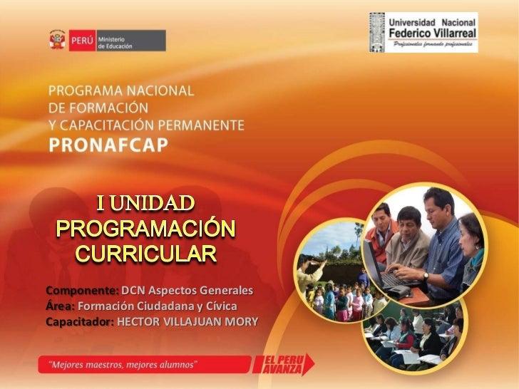 I UNIDAD<br />PROGRAMACIÓN<br />CURRICULAR<br />Componente: DCN Aspectos Generales<br />Área: FormaciónCiudadana y Cívica<...