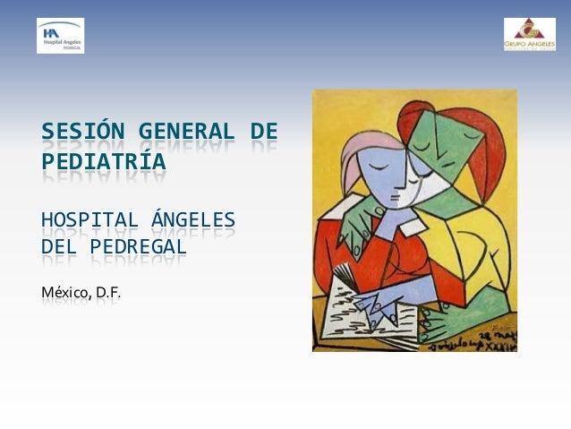 SESIÓN GENERAL DE PEDIATRÍA HOSPITAL ÁNGELES DEL PEDREGAL México, D.F.
