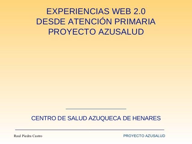 EXPERIENCIAS WEB 2.0 DESDE ATENCIÓN PRIMARIA PROYECTO AZUSALUD  CENTRO DE SALUD AZUQUECA DE HENARES Raul Piedra Castro  PR...