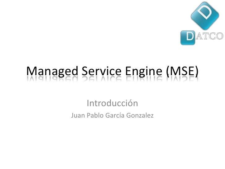 ManagedServiceEngine (MSE)<br />Introducción<br />Juan Pablo García Gonzalez<br />