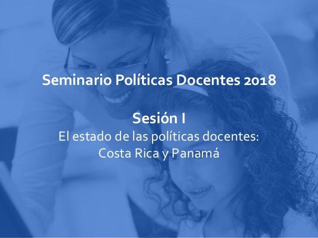 Seminario Políticas Docentes 2018 Sesión I El estado de las políticas docentes: Costa Rica y Panamá
