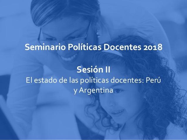 Seminario Políticas Docentes 2018 Sesión II El estado de las políticas docentes: Perú y Argentina