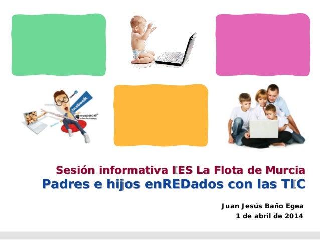 Sesión informativa IES La Flota de Murcia Padres e hijos enREDados con las TIC Juan Jesús Baño Egea 1 de abril de 2014