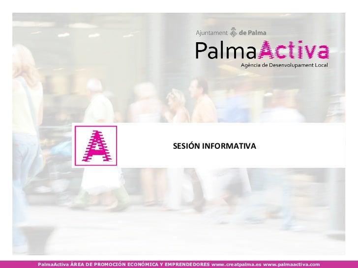 SESIÓN INFORMATIVAPalmaActiva ÁREA DE PROMOCIÓN ECONÓMICA Y EMPRENDEDORES www.creatpalma.es www.palmaactiva.com