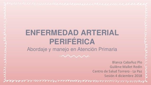 ENFERMEDAD ARTERIAL PERIFÉRICA Abordaje y manejo en Atención Primaria Blanca Cabañuz Plo Guilène Mallet Redín Centro de Sa...