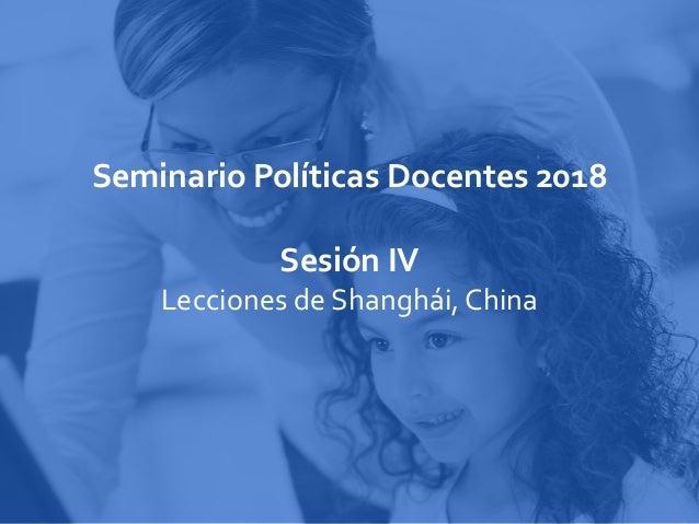 Seminario Políticas Docentes 2018 Sesión IV Lecciones de Shanghái, China