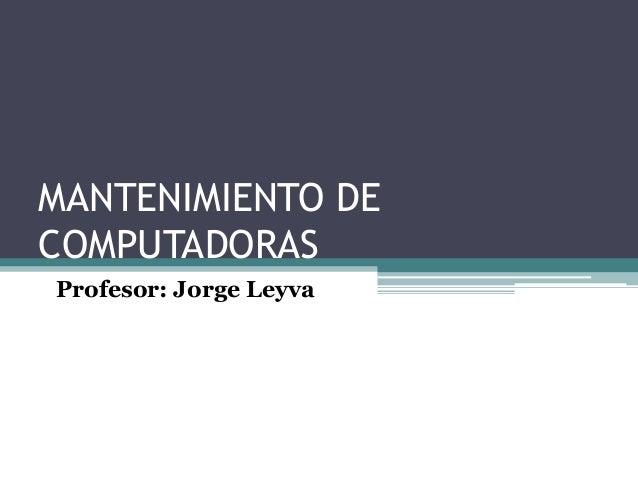 MANTENIMIENTO DE COMPUTADORAS Profesor: Jorge Leyva
