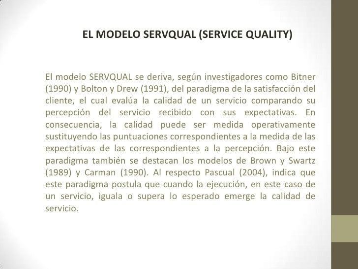 EL MODELO SERVQUAL (SERVICE QUALITY)El modelo SERVQUAL se deriva, según investigadores como Bitner(1990) y Bolton y Drew (...