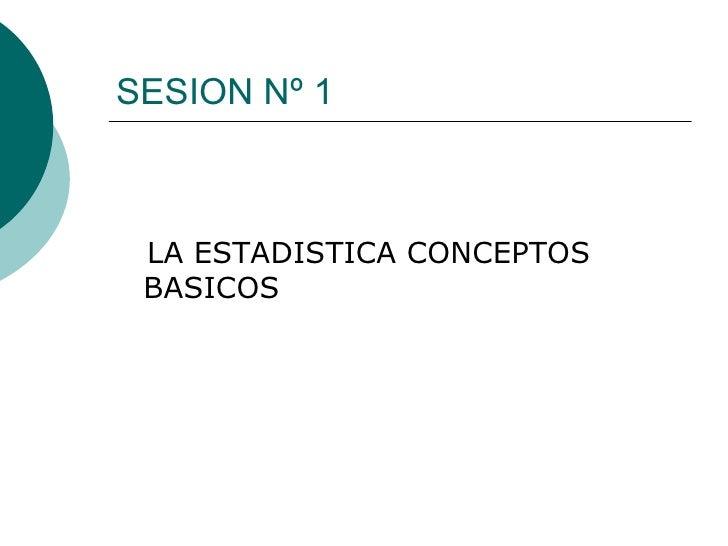 SESION Nº 1 <ul><li>LA ESTADISTICA CONCEPTOS  BASICOS </li></ul>