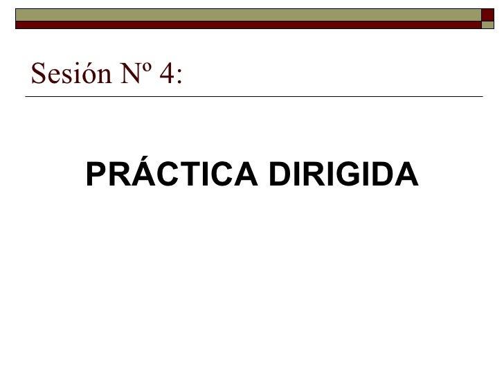 Sesión Nº 4: <ul><li>PRÁCTICA DIRIGIDA </li></ul>