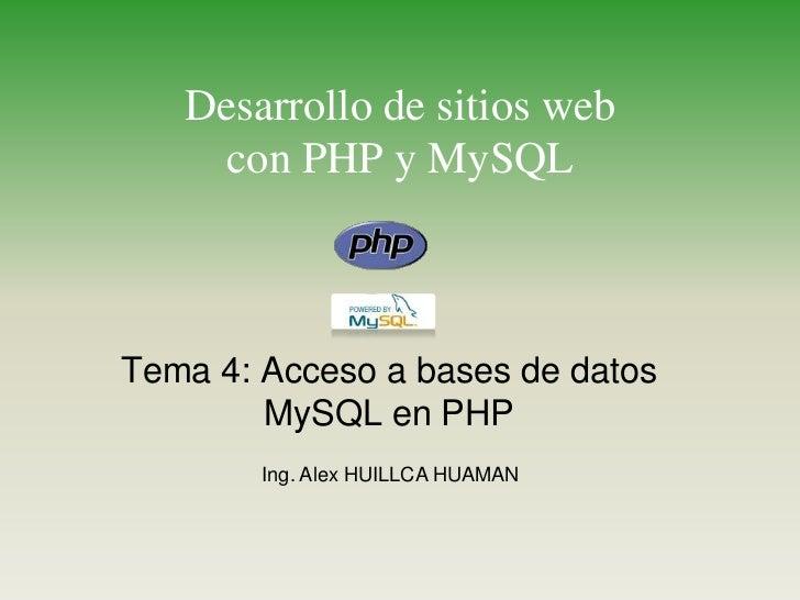 Desarrollo de sitios webcon PHP y MySQL<br />Tema 4: Acceso a bases de datos MySQL en PHP<br />Ing. Alex HUILLCA HUAMAN<br />