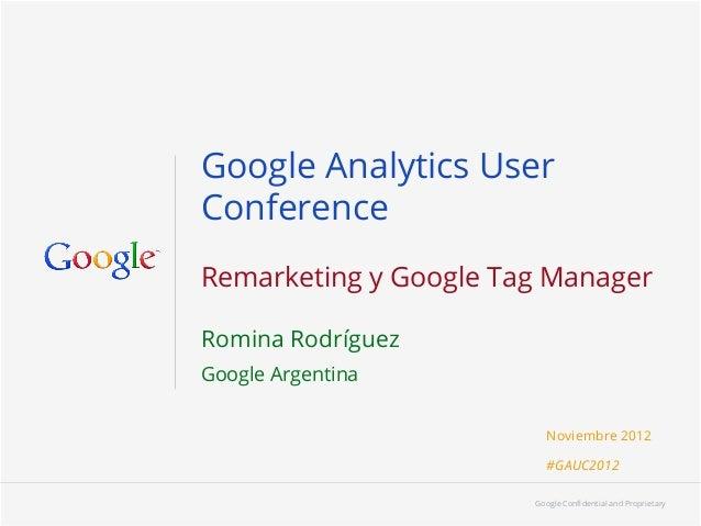 Google Analytics UserConferenceRemarketing y Google Tag ManagerRomina RodríguezGoogle Argentina                          N...
