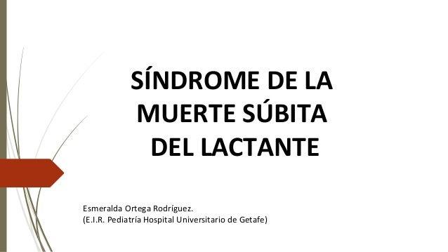 SÍNDROME DE LA MUERTE SÚBITA DEL LACTANTE Esmeralda Ortega Rodríguez. (E.I.R. Pediatría Hospital Universitario de Getafe)
