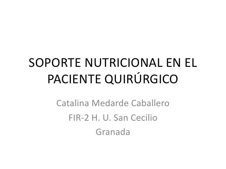 SOPORTE NUTRICIONAL EN EL  PACIENTE QUIRÚRGICO    Catalina Medarde Caballero       FIR-2 H. U. San Cecilio              Gr...