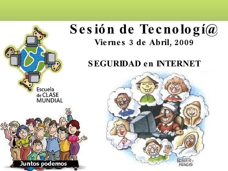 Sesión de Tecnologí@ Viernes 3 de Abril, 2009 SEGURIDAD en INTERNET